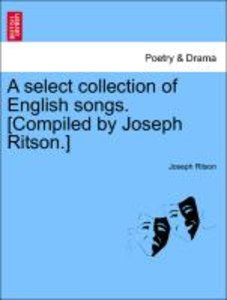A select collection of English songs. [Compiled by Joseph Ritson