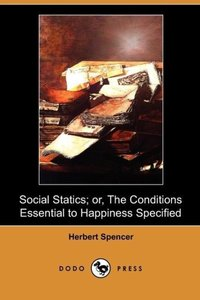 Social Statics; Or, the Conditions Essential to Happiness Specif
