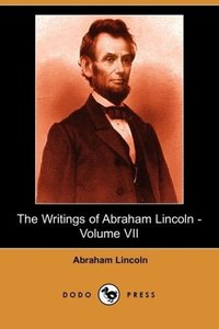 The Writings of Abraham Lincoln, Volume 7
