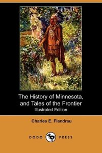 The History of Minnesota, and Tales of the Frontier (Illustrated