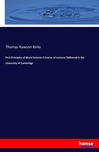 First Principles of Moral Science A Course of Lectures Delivered
