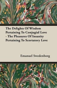The Delights of Wisdom Pertaining to Conjugial Love - The Pleasu