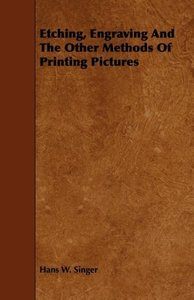 Etching, Engraving and the Other Methods of Printing Pictures