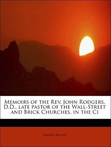 Memoirs of the Rev. John Rodgers, D.D., late pastor of the Wall-
