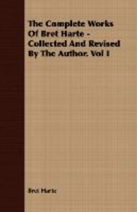 The Complete Works Of Bret Harte - Collected And Revised By The