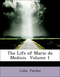 The Life of Marie de Medicis Volume 1