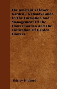 The Amateur's Flower Garden - A Handy Guide To The Formation And