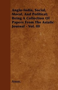 Anglo-India, Social, Moral, And Political; Being A Collection Of