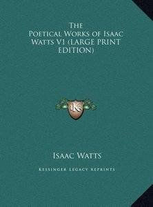 The Poetical Works of Isaac Watts V1 (LARGE PRINT EDITION)