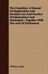 The Franchise, A Manual Of Registration And Election Law And Pra