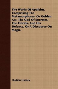 The Works Of Apuleius, Comprising The Metamorphoses, Or Golden A