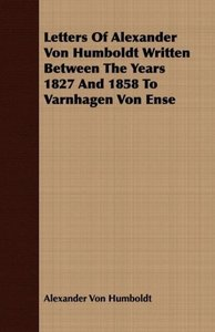 Letters Of Alexander Von Humboldt Written Between The Years 1827