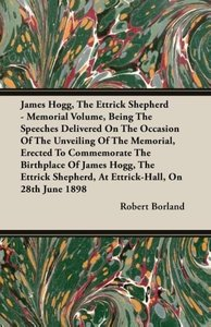 James Hogg, the Ettrick Shepherd - Memorial Volume, Being the Sp