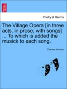 The Village Opera [in three acts, in prose; with songs] ... To w