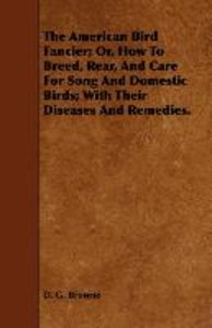 The American Bird Fancier; Or, How to Breed, Rear, and Care for