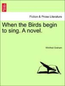 When the Birds begin to sing. A novel.