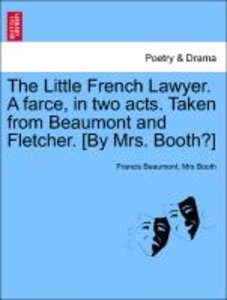 The Little French Lawyer. A farce, in two acts. Taken from Beaum