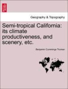 Semi-tropical California: its climate productiveness, and scener
