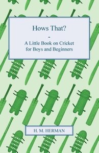 Hows That? - A Little Book on Cricket for Boys and Beginners
