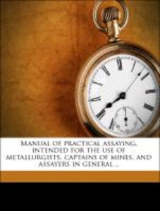Manual of practical assaying, intended for the use of metallurgi