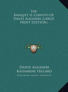 The Banquet IL Convito Of Dante Alighieri (LARGE PRINT EDITION)
