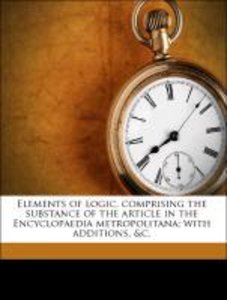 Elements of logic, comprising the substance of the article in th