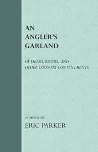 An Angler's Garland - Of Fields, Rivers, And Other Country Conte