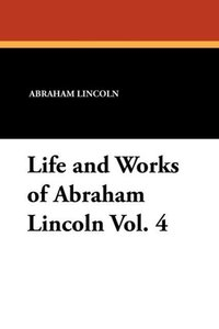 Life and Works of Abraham Lincoln Vol. 4