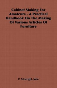 Cabinet Making for Amateurs - A Practical Handbook on the Making