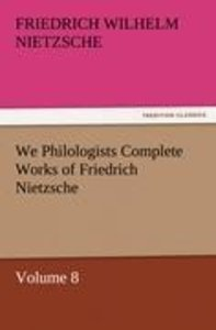 We Philologists Complete Works of Friedrich Nietzsche