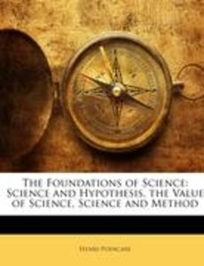 The Foundations of Science: Science and Hypothesis, the Value of