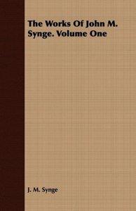 The Works of John M. Synge. Volume One