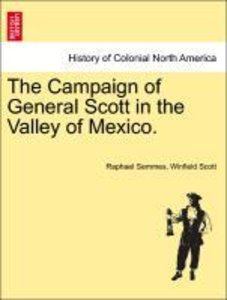 The Campaign of General Scott in the Valley of Mexico.