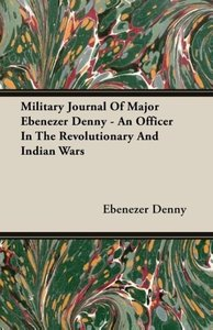 Military Journal Of Major Ebenezer Denny - An Officer In The Rev