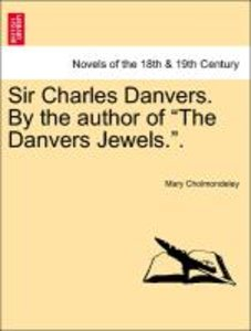 "Sir Charles Danvers. By the author of ""The Danvers Jewels.""."
