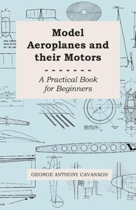 Model Aeroplanes and Their Motors - A Practical Book for Beginne