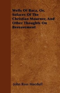 Wells Of Baca, Or, Solaces Of The Christian Mourner, And Other T