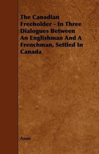 The Canadian Freeholder - In Three Dialogues Between An Englishm