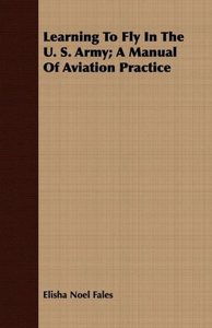 Learning To Fly In The U. S. Army; A Manual Of Aviation Practice