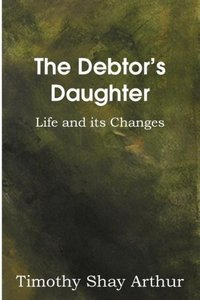 The Debtor's Daughter, or Life and its Changes
