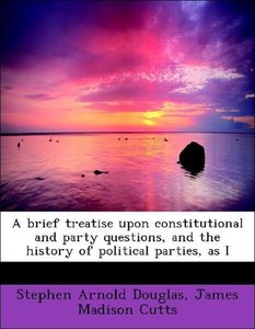 A brief treatise upon constitutional and party questions, and th