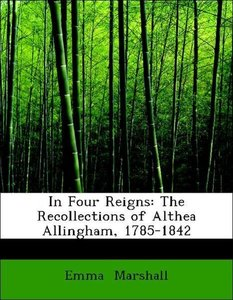 In Four Reigns: The Recollections of Althea Allingham, 1785-1842