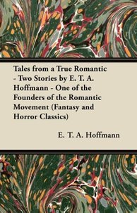 Tales from a True Romantic - Two Stories by E. T. A. Hoffmann -