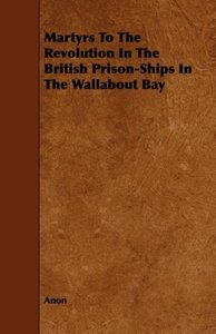 Martyrs to the Revolution in the British Prison-Ships in the Wal