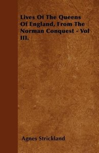 Lives Of The Queens Of England, From The Norman Conquest - Vol I
