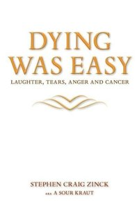 Dying Was Easy - Laughter, Tears, Anger and Cancer
