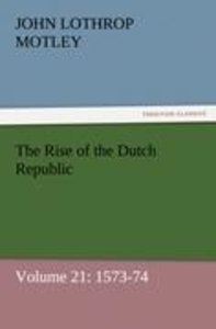 The Rise of the Dutch Republic - Volume 21: 1573-74