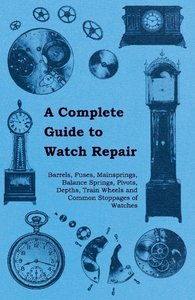 A Complete Guide to Watch Repair - Barrels, Fuses, Mainsprings,