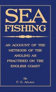 Sea Fishing - An Account of the Methods of Angling as Practised