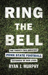 Ring the Bell: The Twenty-Two Greatest Penn State Football Victo